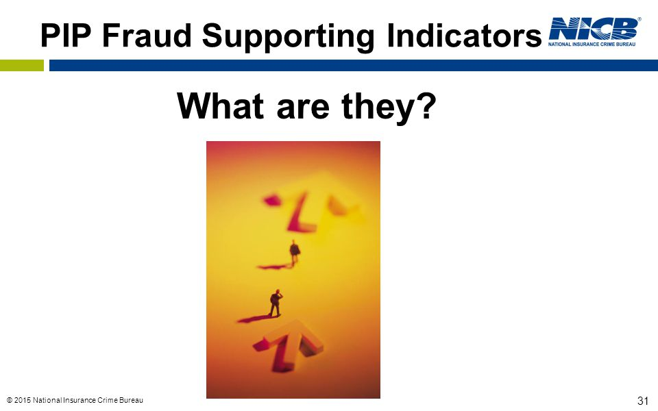 © 2015 National Insurance Crime Bureau 31 PIP Fraud Supporting Indicators What are they?