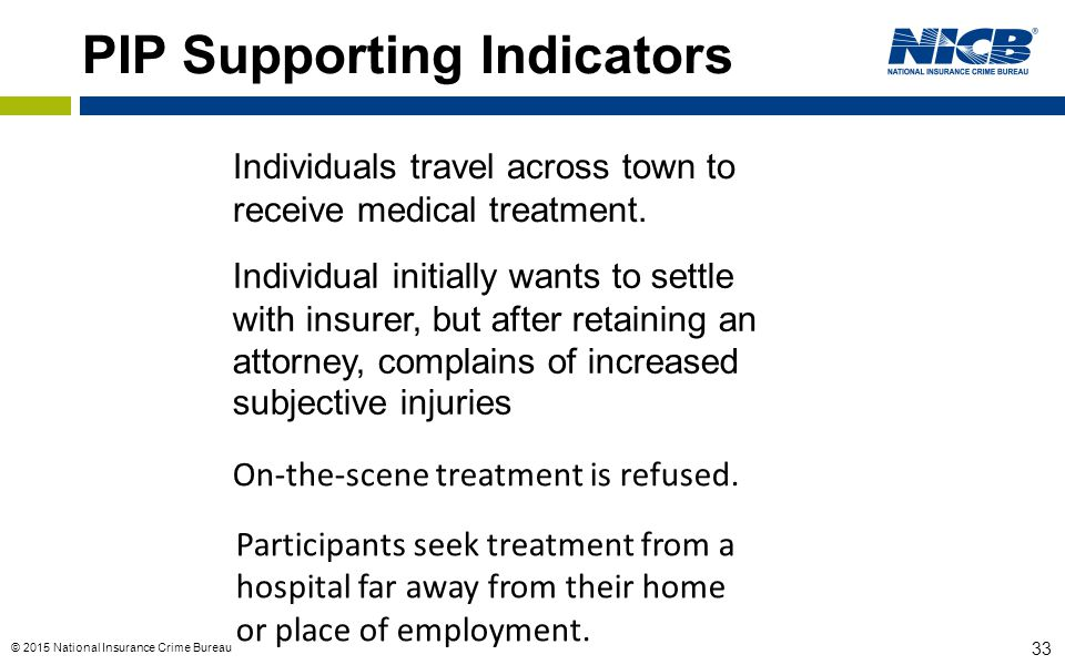 © 2015 National Insurance Crime Bureau 33 PIP Supporting Indicators Individuals travel across town to receive medical treatment. Individual initially