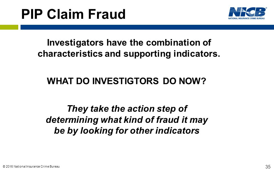 © 2015 National Insurance Crime Bureau 35 PIP Claim Fraud Investigators have the combination of characteristics and supporting indicators.