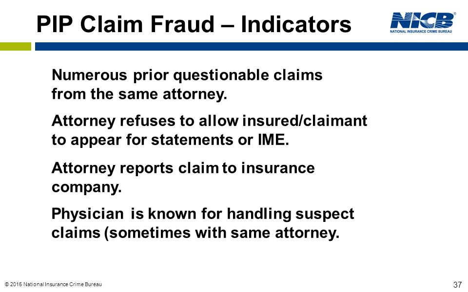 © 2015 National Insurance Crime Bureau 37 PIP Claim Fraud – Indicators Numerous prior questionable claims from the same attorney. Attorney refuses to