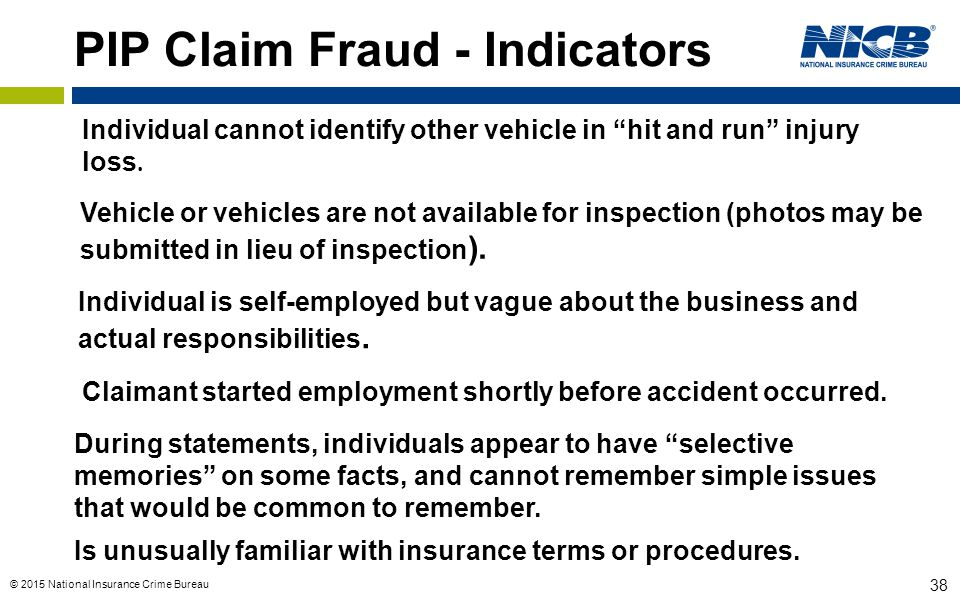 """© 2015 National Insurance Crime Bureau 38 PIP Claim Fraud - Indicators Individual cannot identify other vehicle in """"hit and run"""" injury loss. Vehicle"""