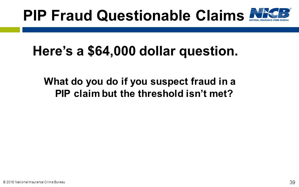 © 2015 National Insurance Crime Bureau 39 PIP Fraud Questionable Claims Here's a $64,000 dollar question. What do you do if you suspect fraud in a PIP