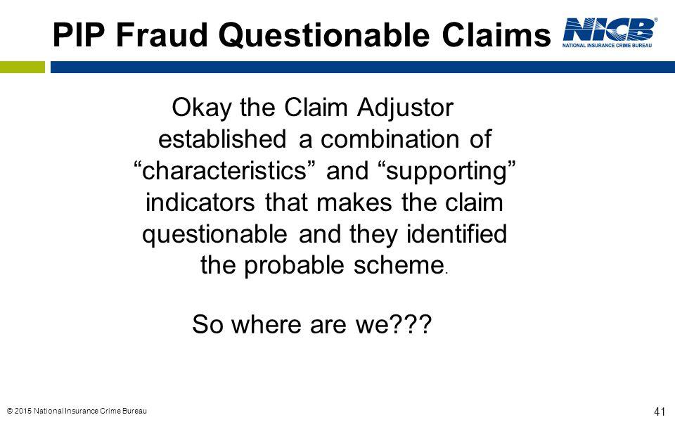 "© 2015 National Insurance Crime Bureau 41 PIP Fraud Questionable Claims Okay the Claim Adjustor established a combination of ""characteristics"" and ""su"