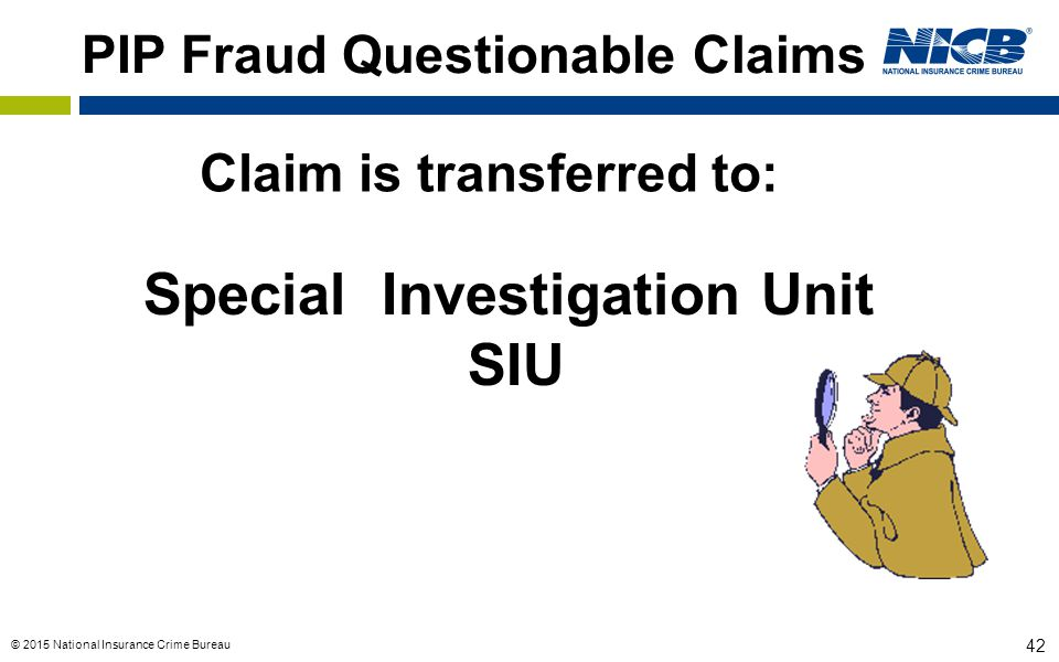 © 2015 National Insurance Crime Bureau 42 PIP Fraud Questionable Claims Special Investigation Unit SIU Claim is transferred to: