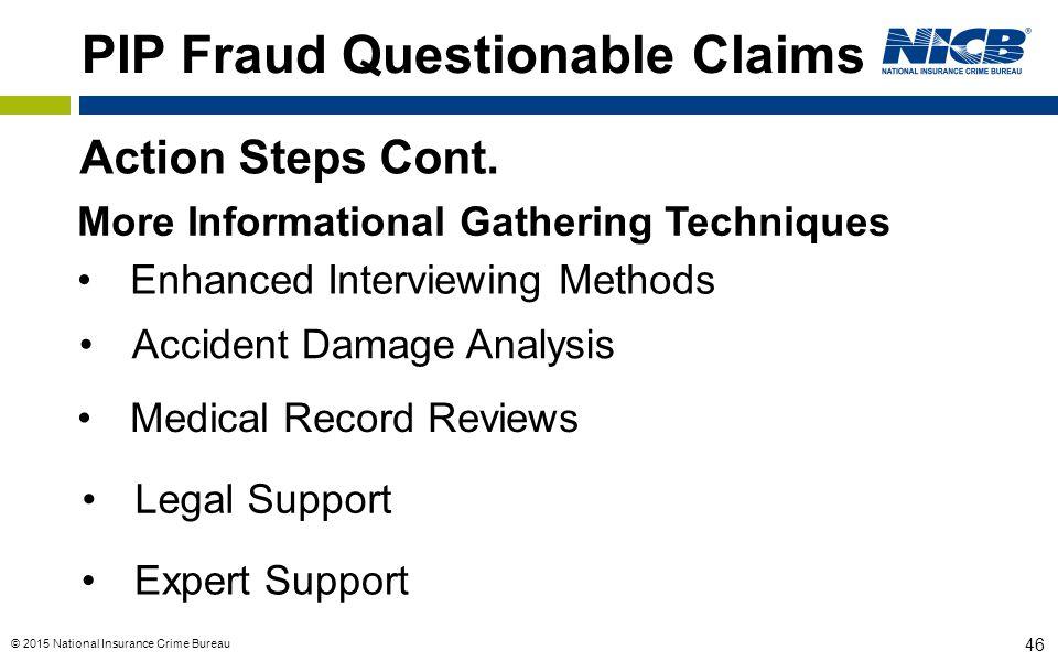 © 2015 National Insurance Crime Bureau 46 PIP Fraud Questionable Claims More Informational Gathering Techniques Action Steps Cont. Enhanced Interviewi
