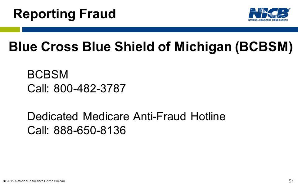 © 2015 National Insurance Crime Bureau 51 Reporting Fraud Blue Cross Blue Shield of Michigan (BCBSM) BCBSM Call: 800-482-3787 Dedicated Medicare Anti-