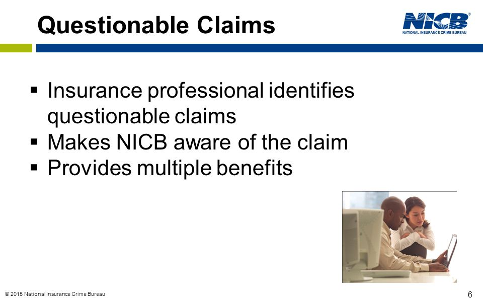 6 Questionable Claims  Insurance professional identifies questionable claims  Makes NICB aware of the claim  Provides multiple benefits