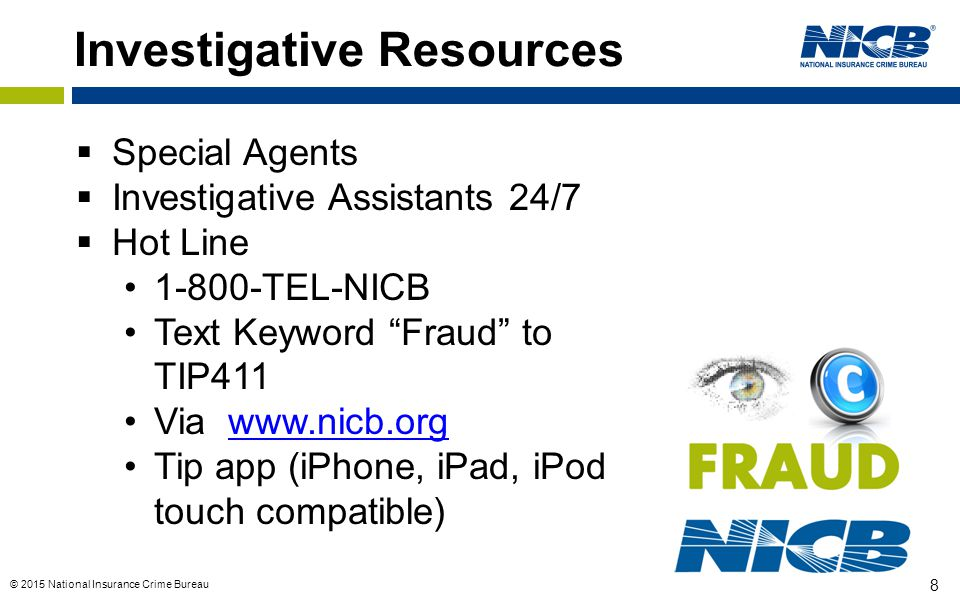 © 2015 National Insurance Crime Bureau 8 Investigative Resources  Special Agents  Investigative Assistants 24/7  Hot Line 1-800-TEL-NICB Text Keyword Fraud to TIP411 Via www.nicb.orgwww.nicb.org Tip app (iPhone, iPad, iPod touch compatible)