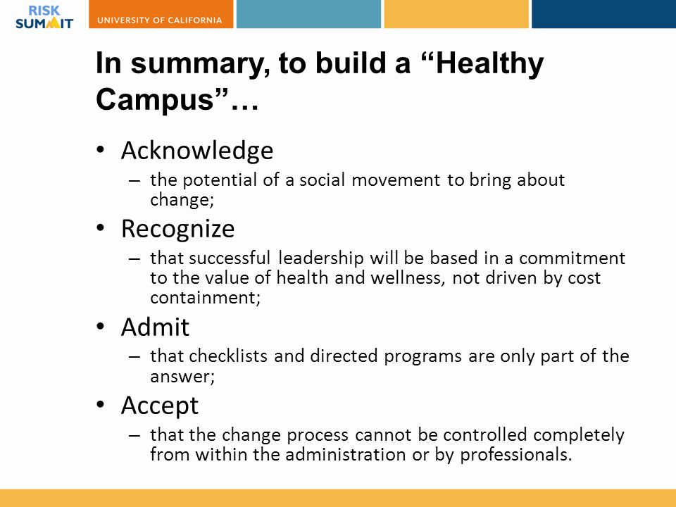 In summary, to build a Healthy Campus … Acknowledge – the potential of a social movement to bring about change; Recognize – that successful leadership will be based in a commitment to the value of health and wellness, not driven by cost containment; Admit – that checklists and directed programs are only part of the answer; Accept – that the change process cannot be controlled completely from within the administration or by professionals.