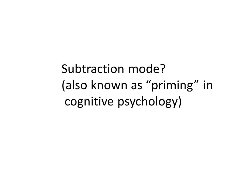 Subtraction mode (also known as priming in cognitive psychology)