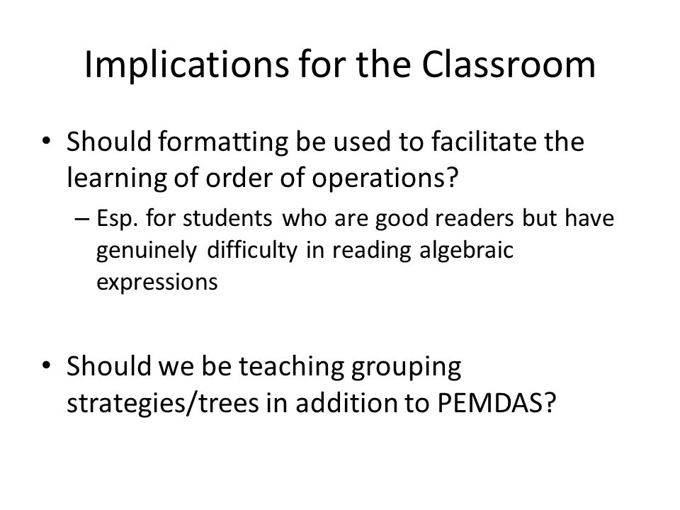 Implications for the Classroom Should formatting be used to facilitate the learning of order of operations.