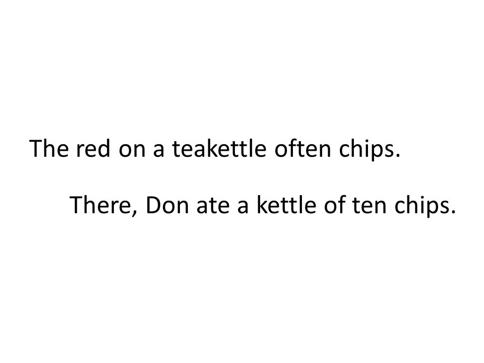 The red on a teakettle often chips. There, Don ate a kettle of ten chips.