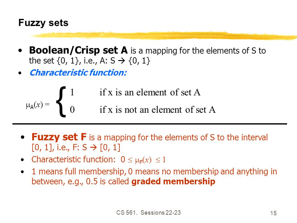 CS 561, Sessions 22-23 15 Fuzzy sets Boolean/Crisp set A is a mapping for the elements of S to the set {0, 1}, i.e., A: S  {0, 1} Characteristic function:  A (x) = { 1if x is an element of set A 0if x is not an element of set A Fuzzy set F is a mapping for the elements of S to the interval [0, 1], i.e., F: S  [0, 1] Characteristic function: 0   F (x)  1 1 means full membership, 0 means no membership and anything in between, e.g., 0.5 is called graded membership
