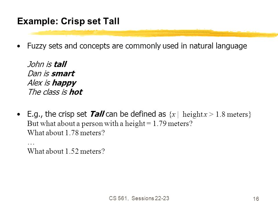 CS 561, Sessions 22-23 16 Example: Crisp set Tall Fuzzy sets and concepts are commonly used in natural language John is tall Dan is smart Alex is happy The class is hot E.g., the crisp set Tall can be defined as {x | height x > 1.8 meters} But what about a person with a height = 1.79 meters.