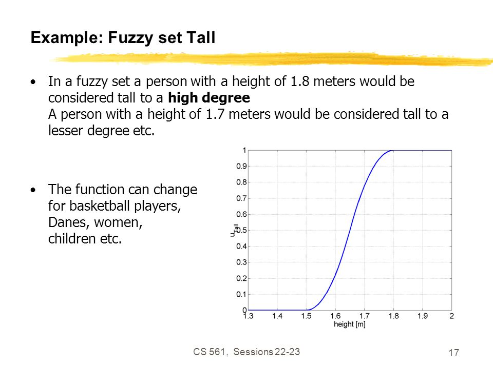 CS 561, Sessions 22-23 17 Example: Fuzzy set Tall In a fuzzy set a person with a height of 1.8 meters would be considered tall to a high degree A person with a height of 1.7 meters would be considered tall to a lesser degree etc.