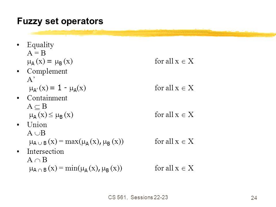 CS 561, Sessions 22-23 24 Fuzzy set operators Equality A = B  A (x) =  B (x)for all x  X Complement A'  A' (x) = 1 -  A (x) for all x  X Containment A  B  A (x)   B (x)for all x  X Union A  B  A  B (x) = max(  A (x),  B (x))for all x  X Intersection A  B  A  B (x) = min(  A (x),  B (x))for all x  X
