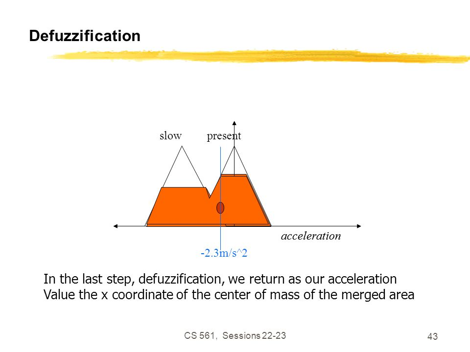 CS 561, Sessions 22-23 43 Defuzzification acceleration present acceleration slow In the last step, defuzzification, we return as our acceleration Value the x coordinate of the center of mass of the merged area -2.3m/s^2