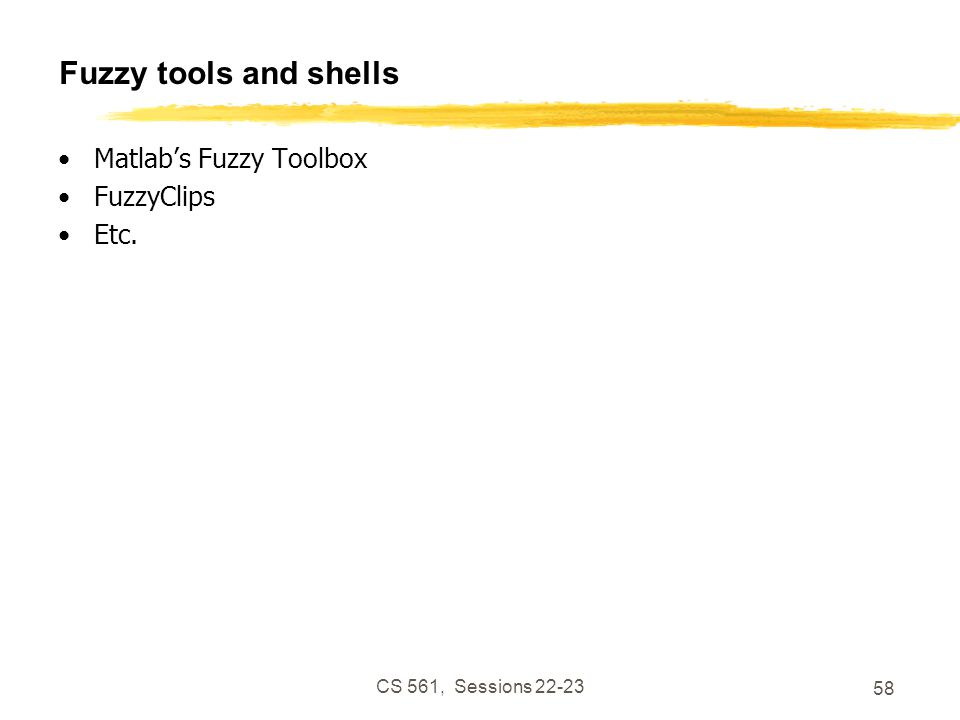CS 561, Sessions 22-23 58 Fuzzy tools and shells Matlab's Fuzzy Toolbox FuzzyClips Etc.