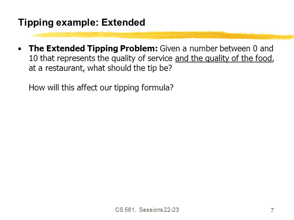 CS 561, Sessions 22-23 7 Tipping example: Extended The Extended Tipping Problem: Given a number between 0 and 10 that represents the quality of service and the quality of the food, at a restaurant, what should the tip be.