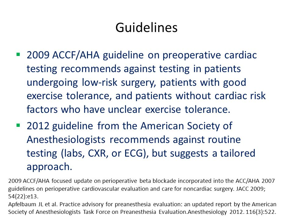 Guidelines  2009 ACCF/AHA guideline on preoperative cardiac testing recommends against testing in patients undergoing low-risk surgery, patients with good exercise tolerance, and patients without cardiac risk factors who have unclear exercise tolerance.
