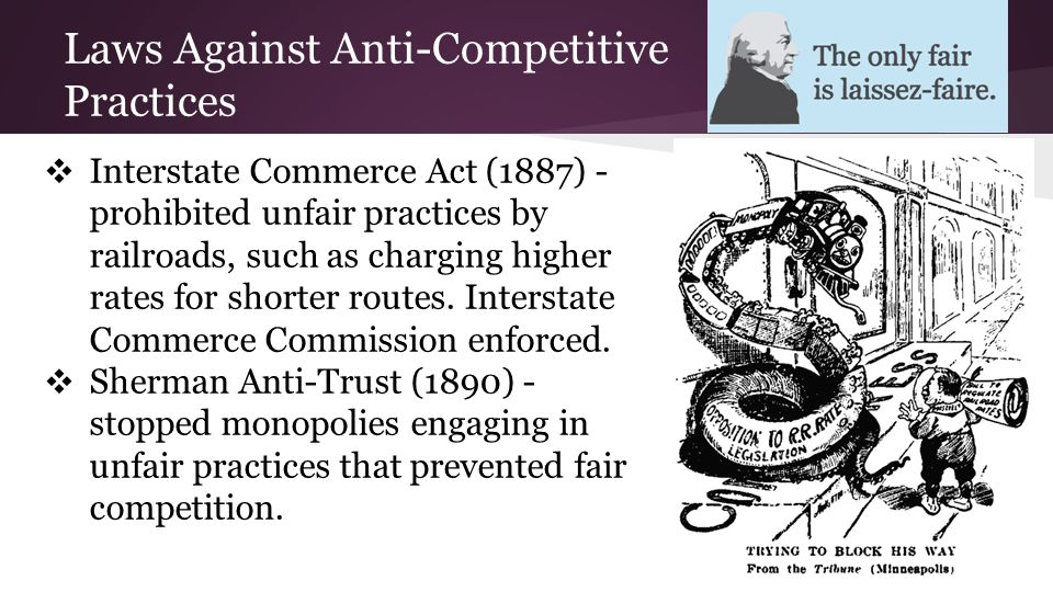 Laws Against Anti-Competitive Practices ❖ Interstate Commerce Act (1887) - prohibited unfair practices by railroads, such as charging higher rates for