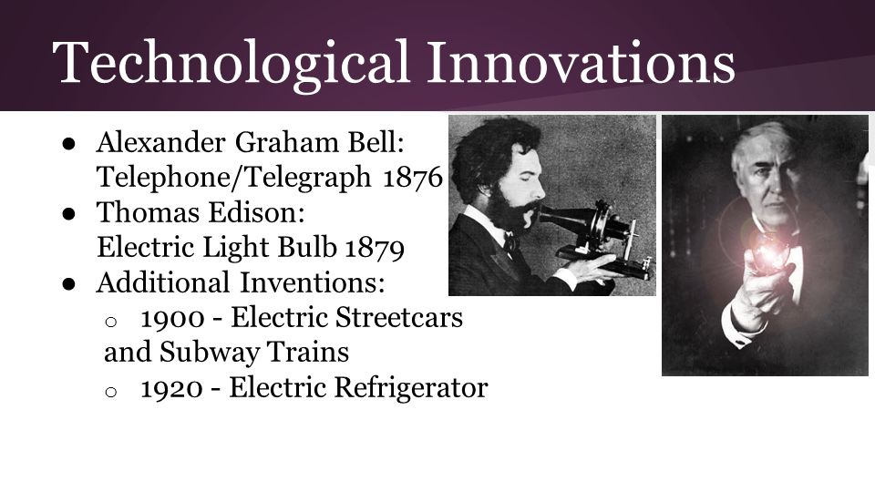 Technological Innovations ● Alexander Graham Bell: Telephone/Telegraph 1876 ● Thomas Edison: Electric Light Bulb 1879 ● Additional Inventions: o 1900
