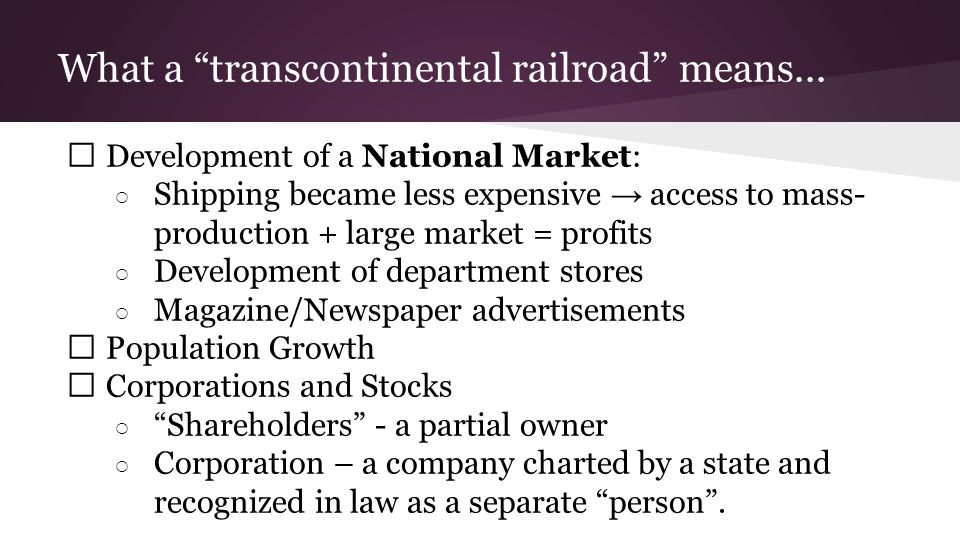 """What a """"transcontinental railroad"""" means... ★ Development of a National Market: ○ Shipping became less expensive → access to mass- production + large"""