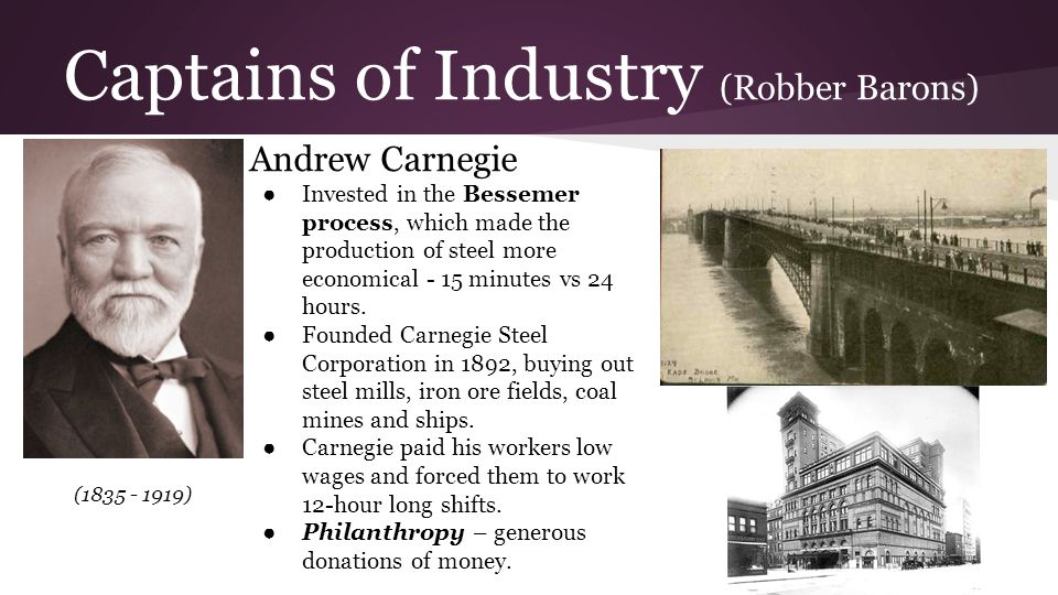 Captains of Industry (Robber Barons) Andrew Carnegie ● Invested in the Bessemer process, which made the production of steel more economical - 15 minut