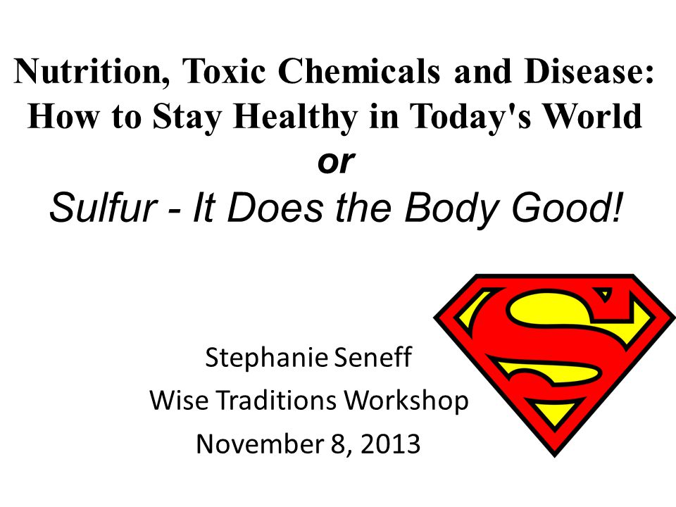 Nutrition, Toxic Chemicals and Disease: How to Stay Healthy in Today's World or Sulfur - It Does the Body Good! Stephanie Seneff Wise Traditions Works