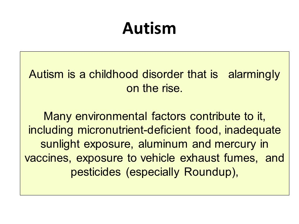 Autism Autism is a childhood disorder that is alarmingly on the rise. Many environmental factors contribute to it, including micronutrient-deficient f