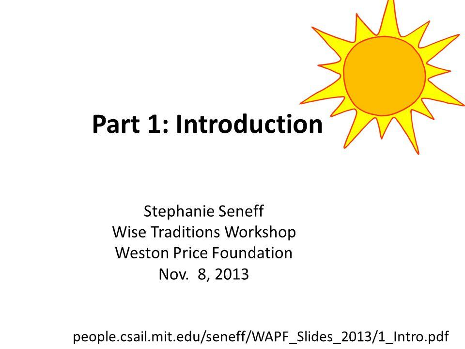 Stephanie Seneff Wise Traditions Workshop Weston Price Foundation Nov. 8, 2013 Part 1: Introduction people.csail.mit.edu/seneff/WAPF_Slides_2013/1_Int