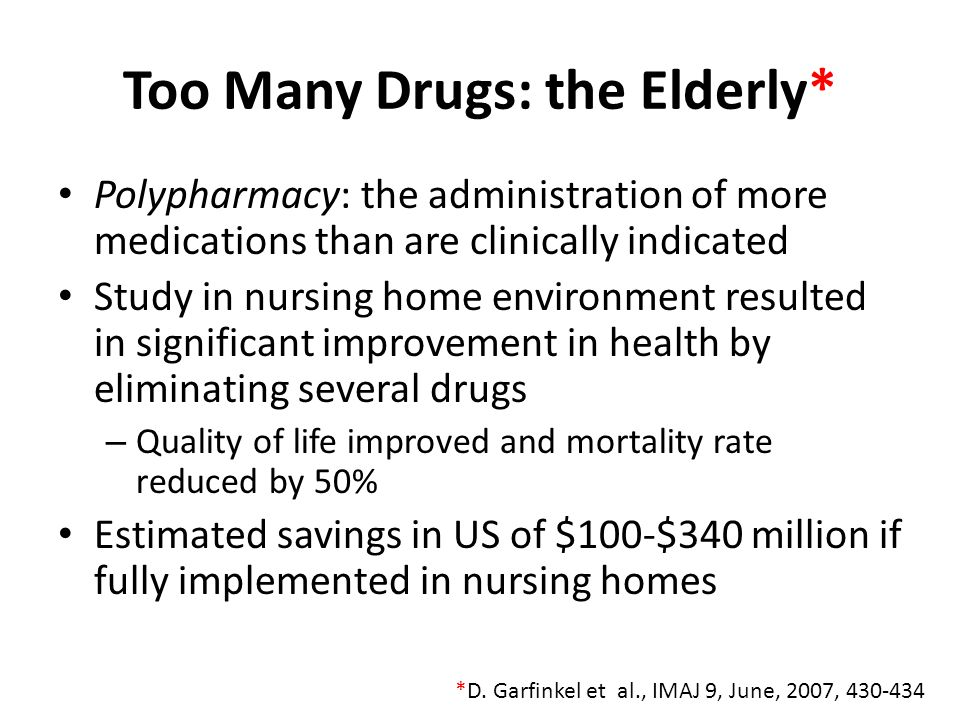 Too Many Drugs: the Elderly* Polypharmacy: the administration of more medications than are clinically indicated Study in nursing home environment resu