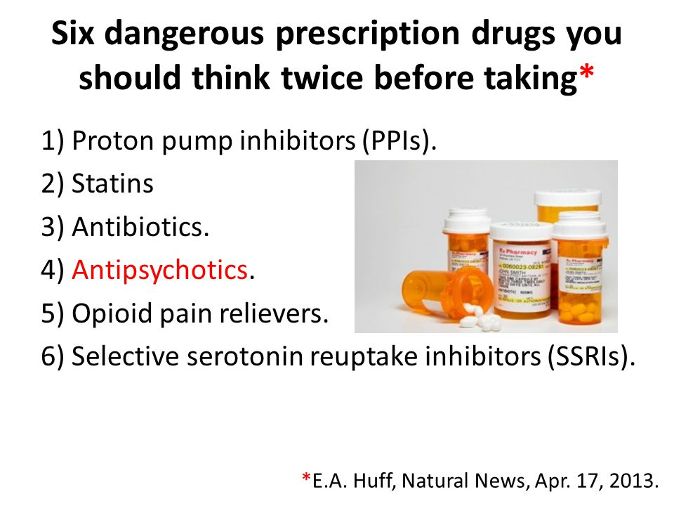 Six dangerous prescription drugs you should think twice before taking* 1) Proton pump inhibitors (PPIs). 2) Statins 3) Antibiotics. 4) Antipsychotics.