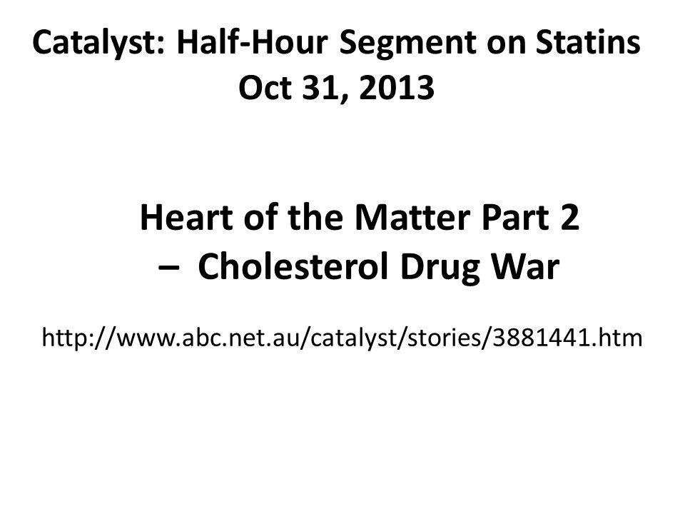 Catalyst: Half-Hour Segment on Statins Oct 31, 2013 Heart of the Matter Part 2 – Cholesterol Drug War http://www.abc.net.au/catalyst/stories/3881441.h