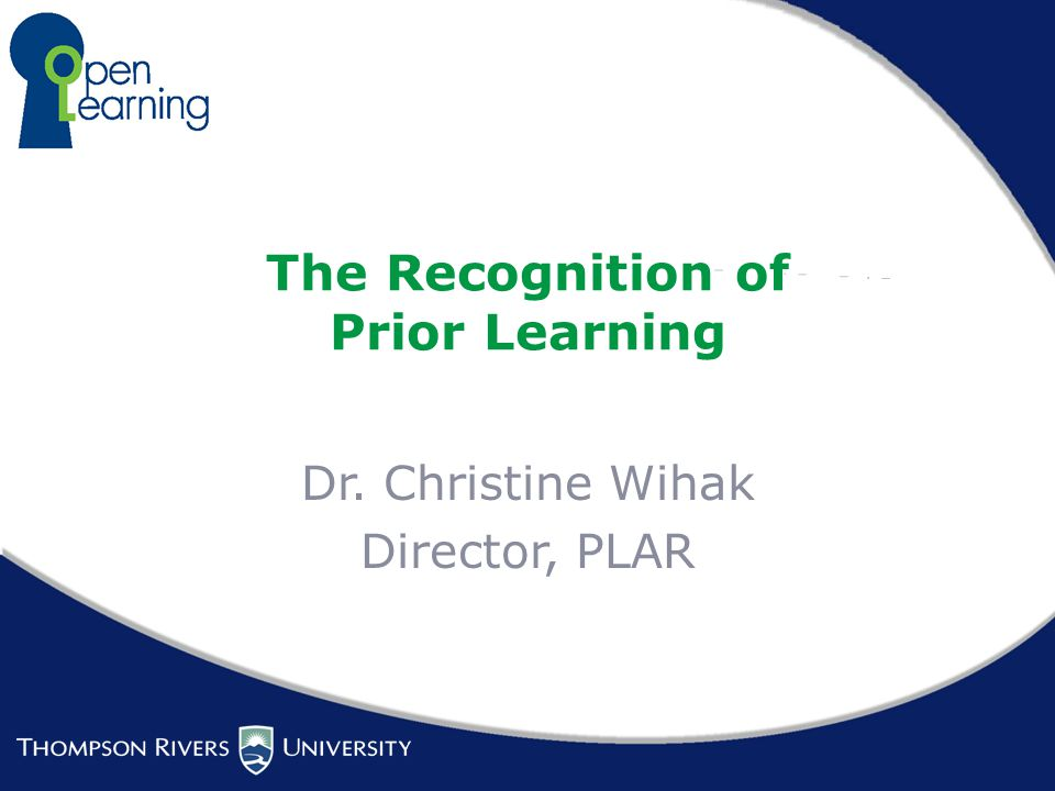 The Recognition of Prior Learning Dr. Christine Wihak Director, PLAR