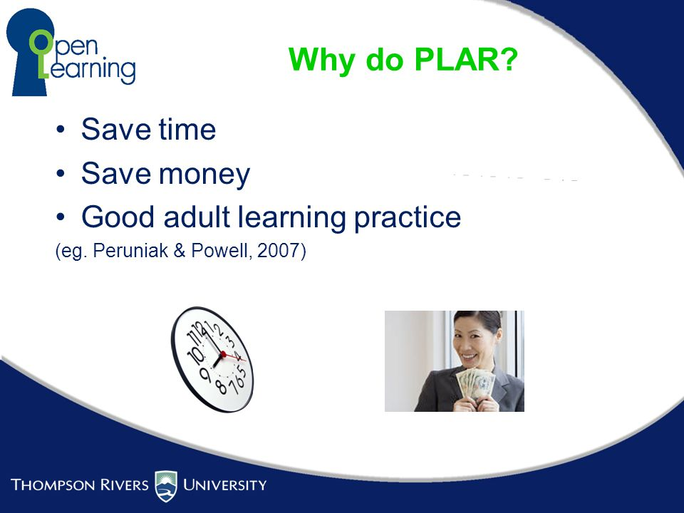 Why do PLAR Save time Save money Good adult learning practice (eg. Peruniak & Powell, 2007)