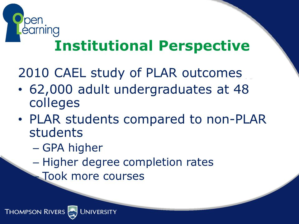Institutional Perspective 2010 CAEL study of PLAR outcomes 62,000 adult undergraduates at 48 colleges PLAR students compared to non-PLAR students – GPA higher – Higher degree completion rates – Took more courses