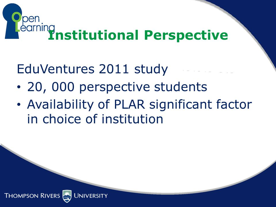 Institutional Perspective EduVentures 2011 study 20, 000 perspective students Availability of PLAR significant factor in choice of institution