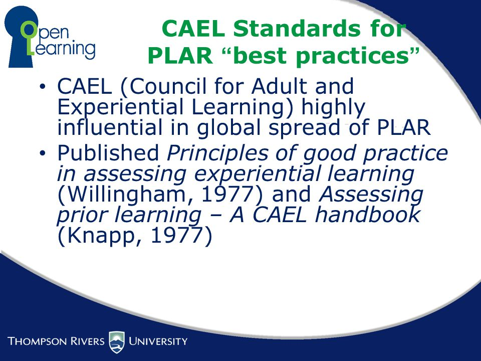 CAEL Standards for PLAR best practices CAEL (Council for Adult and Experiential Learning) highly influential in global spread of PLAR Published Principles of good practice in assessing experiential learning (Willingham, 1977) and Assessing prior learning – A CAEL handbook (Knapp, 1977)