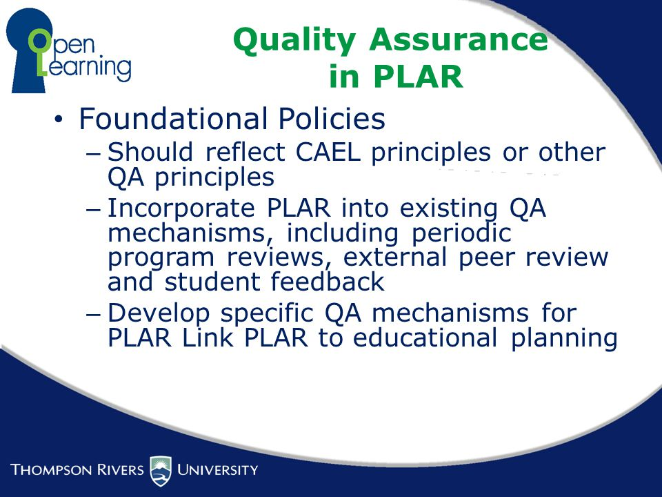 Quality Assurance in PLAR Foundational Policies – Should reflect CAEL principles or other QA principles – Incorporate PLAR into existing QA mechanisms, including periodic program reviews, external peer review and student feedback – Develop specific QA mechanisms for PLAR Link PLAR to educational planning