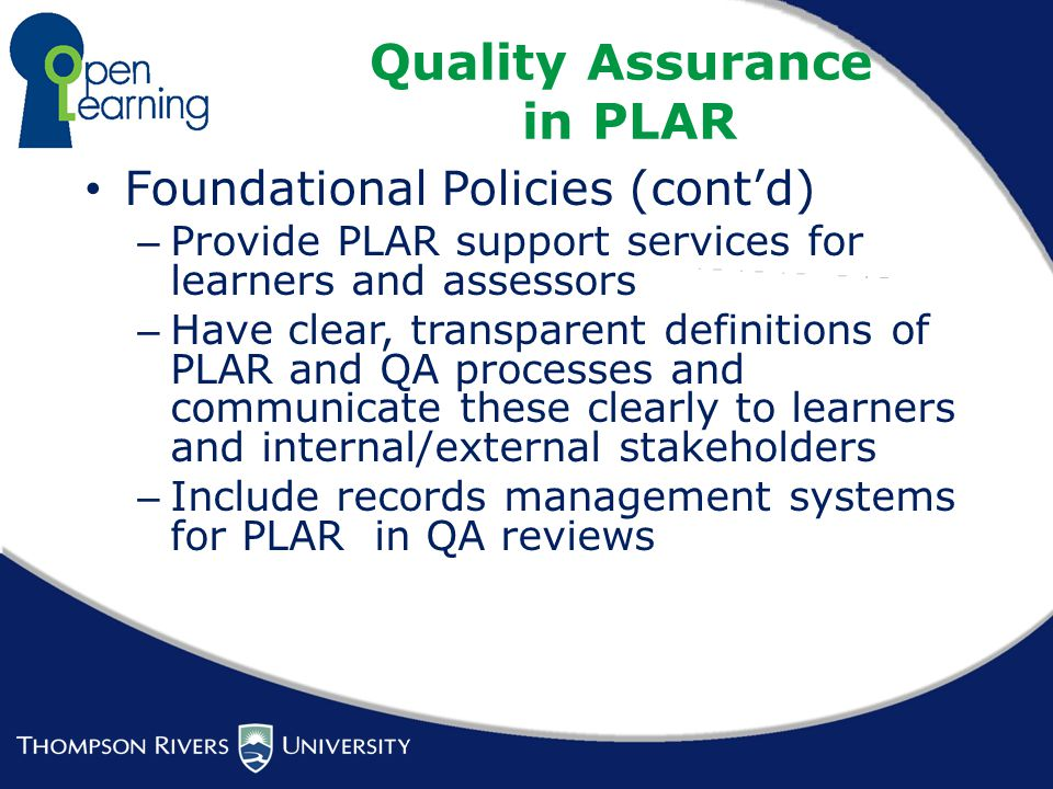 Quality Assurance in PLAR Foundational Policies (cont'd) – Provide PLAR support services for learners and assessors – Have clear, transparent definitions of PLAR and QA processes and communicate these clearly to learners and internal/external stakeholders – Include records management systems for PLAR in QA reviews