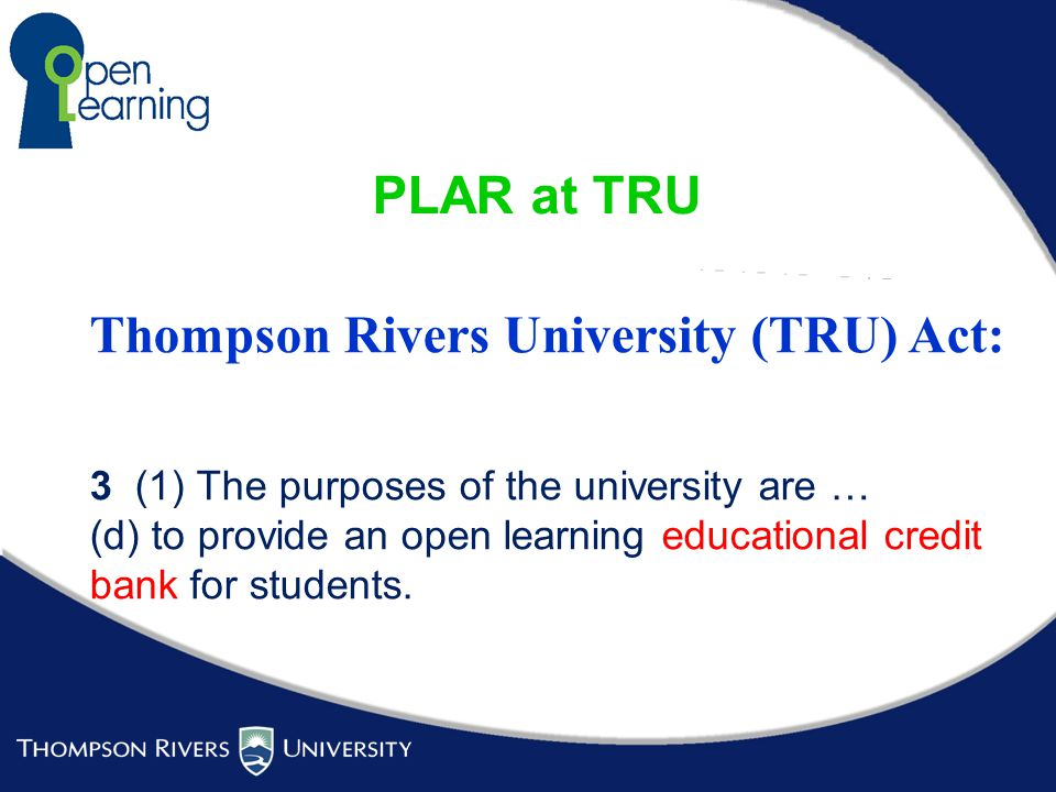 PLAR at TRU Thompson Rivers University (TRU) Act: 3 (1) The purposes of the university are … (d) to provide an open learning educational credit bank for students.