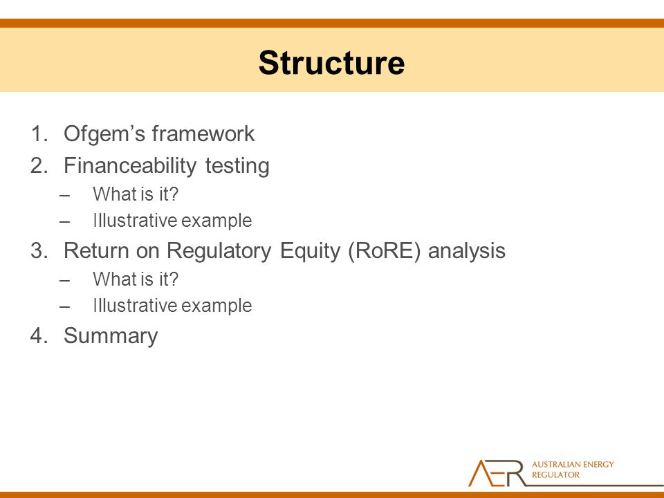 Structure 1.Ofgem's framework 2.Financeability testing –What is it? –Illustrative example 3.Return on Regulatory Equity (RoRE) analysis –What is it? –