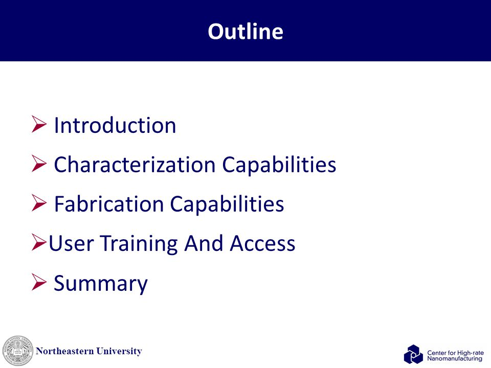 Northeastern University Outline  Introduction  Characterization Capabilities  Fabrication Capabilities  User Training And Access  Summary