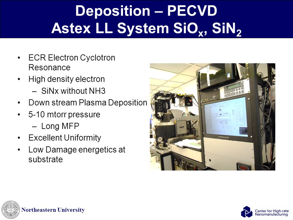 Northeastern University Deposition – PECVD Astex LL System SiO x, SiN 2 ECR Electron Cyclotron Resonance High density electron –SiNx without NH3 Down stream Plasma Deposition 5-10 mtorr pressure –Long MFP Excellent Uniformity Low Damage energetics at substrate