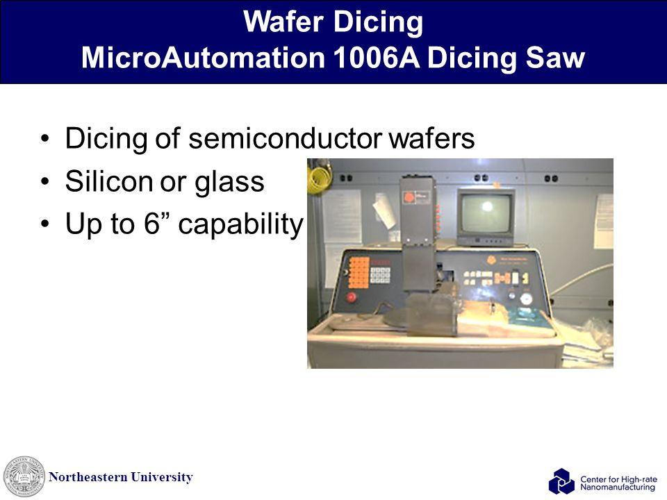 Northeastern University Wafer Dicing MicroAutomation 1006A Dicing Saw Dicing of semiconductor wafers Silicon or glass Up to 6 capability