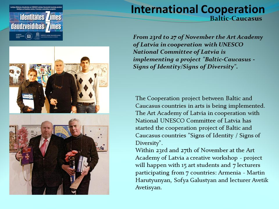 International Cooperation Baltic-Caucasus From 23rd to 27 of November the Art Academy of Latvia in cooperation with UNESCO National Committee of Latvia is implementing a project Baltic-Caucasus - Signs of Identity/Signs of Diversity .