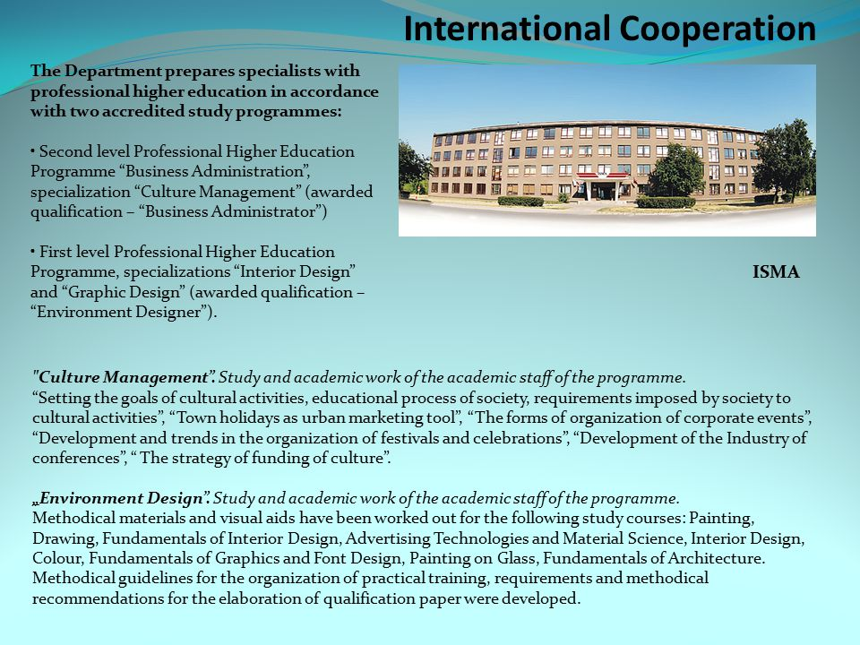 International Cooperation ISMA The Department prepares specialists with professional higher education in accordance with two accredited study programmes: Second level Professional Higher Education Programme Business Administration , specialization Culture Management (awarded qualification – Business Administrator ) First level Professional Higher Education Programme, specializations Interior Design and Graphic Design (awarded qualification – Environment Designer ).