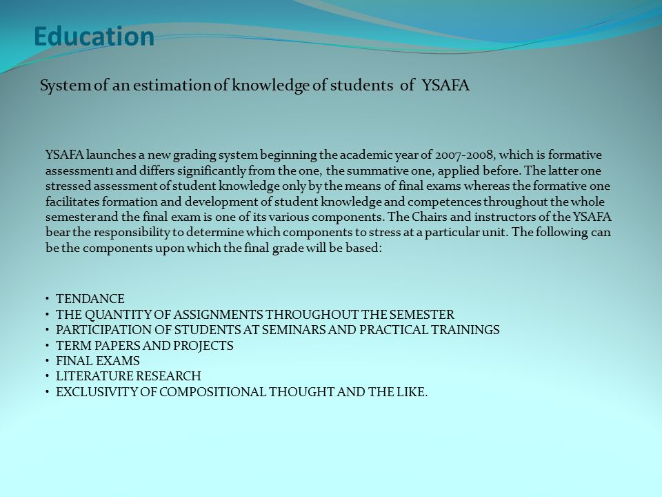 Education System of an estimation of knowledge of students of YSAFA YSAFA launches a new grading system beginning the academic year of 2007-2008, which is formative assessment1 and differs significantly from the one, the summative one, applied before.