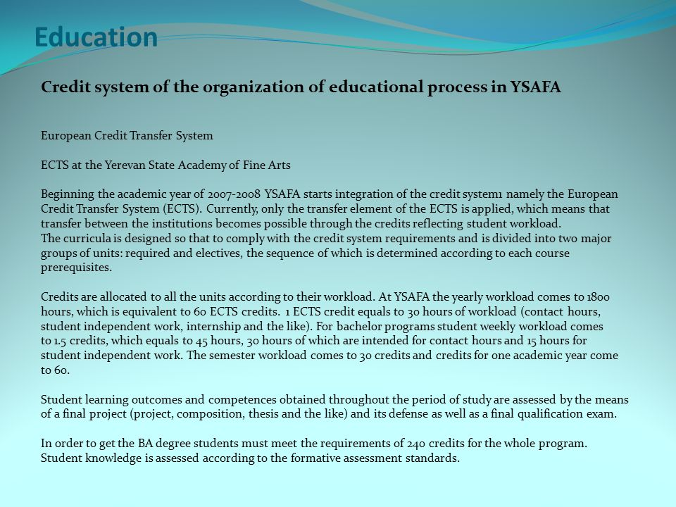 Education Credit system of the organization of educational process in YSAFA European Credit Transfer System ECTS at the Yerevan State Academy of Fine Arts Beginning the academic year of 2007-2008 YSAFA starts integration of the credit system1 namely the European Credit Transfer System (ECTS).